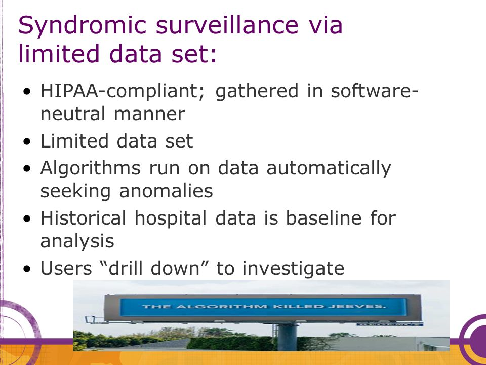 Syndromic surveillance via limited data set: HIPAA-compliant; gathered in software- neutral manner Limited data set Algorithms run on data automatical