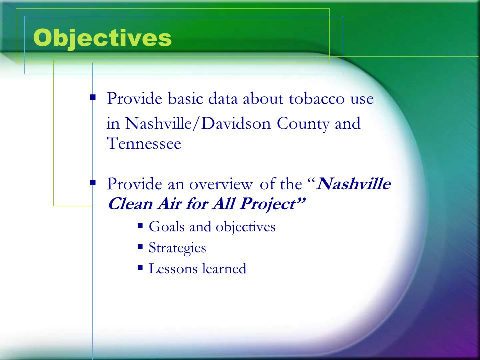 Objectives Provide basic data about tobacco use in Nashville/Davidson County and Tennessee Provide an overview of the Nashville Clean Air for All Proj