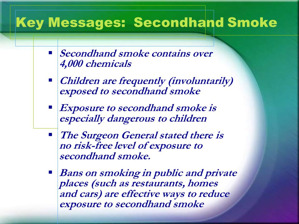 Key Messages: Secondhand Smoke Secondhand smoke contains over 4,000 chemicals Children are frequently (involuntarily) exposed to secondhand smoke Expo