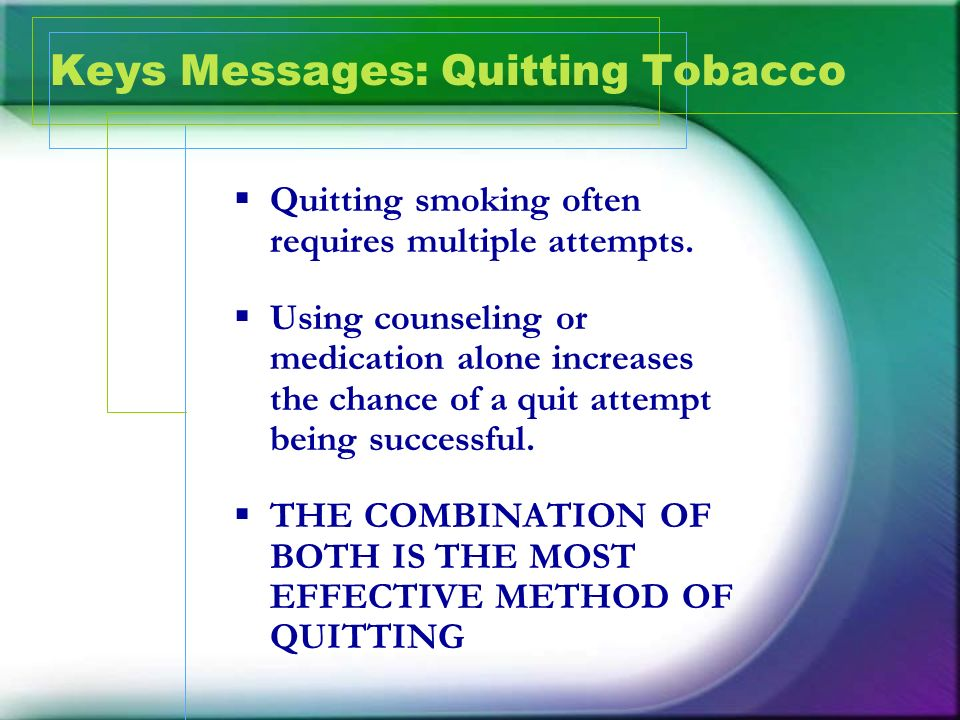 Keys Messages: Quitting Tobacco Quitting smoking often requires multiple attempts. Using counseling or medication alone increases the chance of a quit