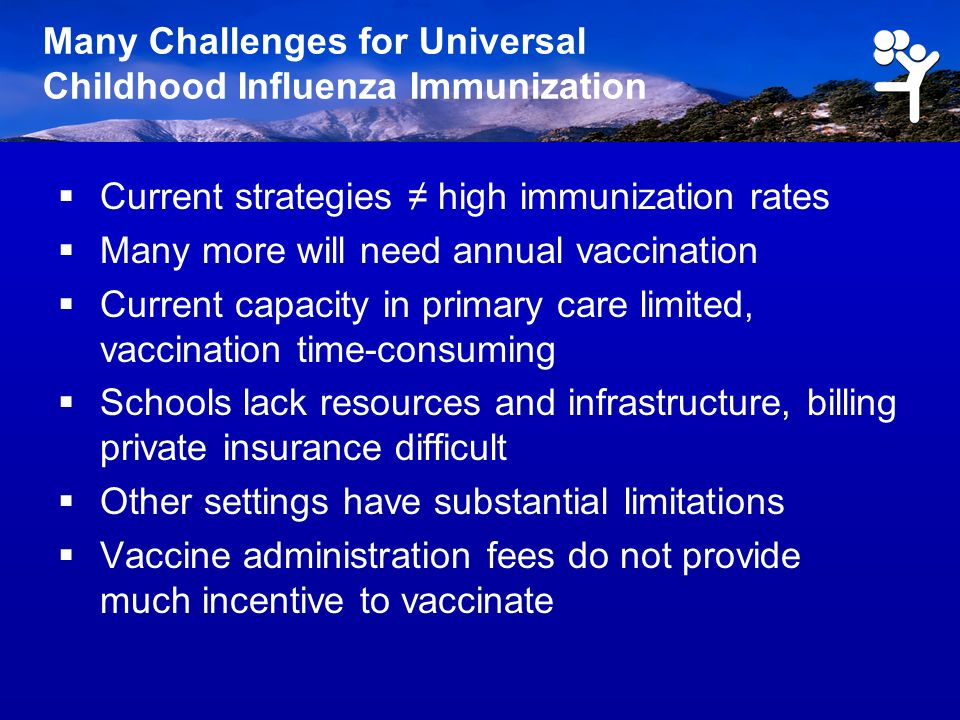 Many Challenges for Universal Childhood Influenza Immunization Current strategies high immunization rates Many more will need annual vaccination Curre