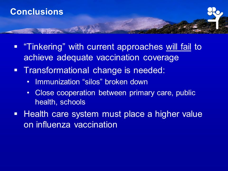 Conclusions Tinkering with current approaches will fail to achieve adequate vaccination coverage Transformational change is needed: Immunization silos