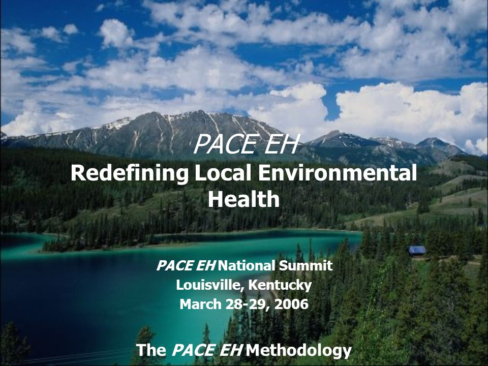 PACE EH Redefining Local Environmental Health PACE EH National Summit Louisville, Kentucky March 28-29, 2006 The PACE EH Methodology