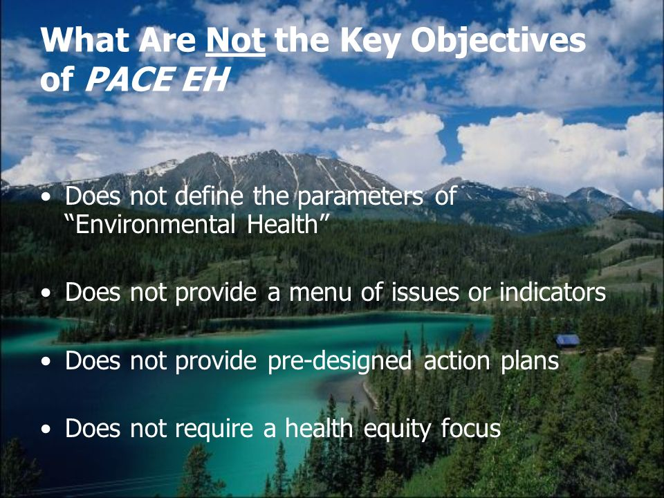What Are Not the Key Objectives of PACE EH Does not define the parameters of Environmental Health Does not provide a menu of issues or indicators Does not provide pre-designed action plans Does not require a health equity focus
