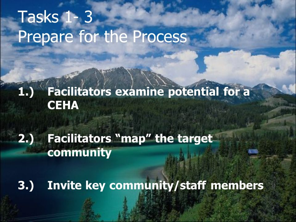 Tasks 1- 3 Prepare for the Process 1.) Facilitators examine potential for a CEHA 2.) Facilitators map the target community 3.) Invite key community/staff members