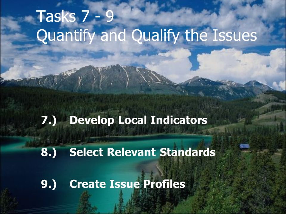 Tasks 7 - 9 Quantify and Qualify the Issues 7.)Develop Local Indicators 8.)Select Relevant Standards 9.)Create Issue Profiles