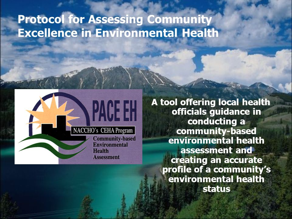 Protocol for Assessing Community Excellence in Environmental Health A tool offering local health officials guidance in conducting a community-based environmental health assessment and creating an accurate profile of a communitys environmental health status