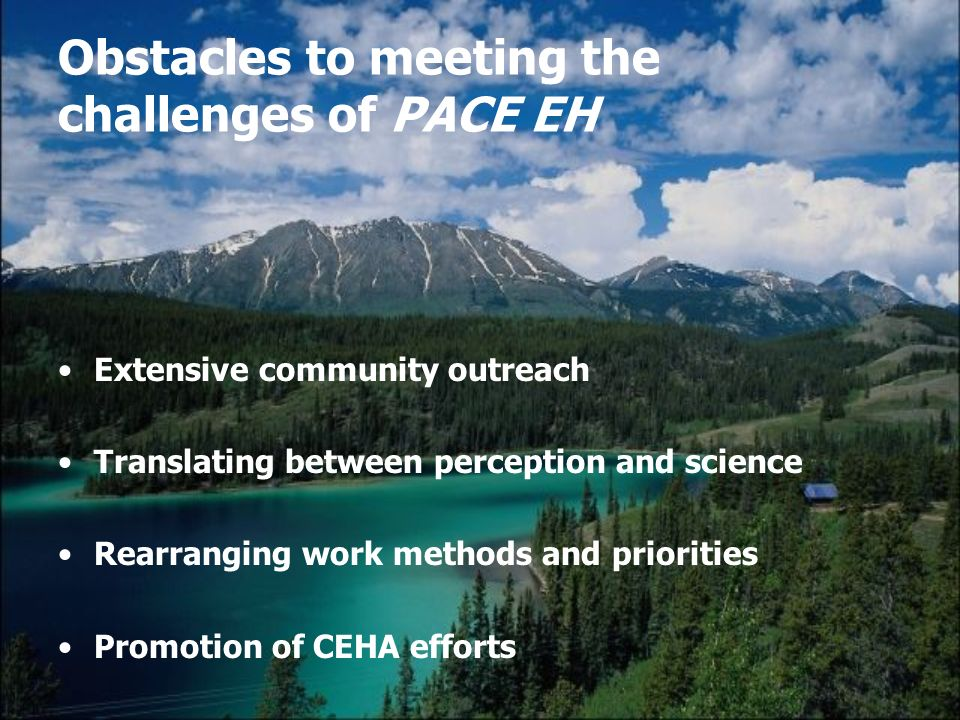 Obstacles to meeting the challenges of PACE EH Extensive community outreach Translating between perception and science Rearranging work methods and priorities Promotion of CEHA efforts