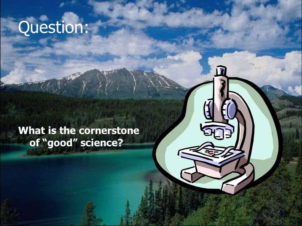 Question: What is the cornerstone of good science