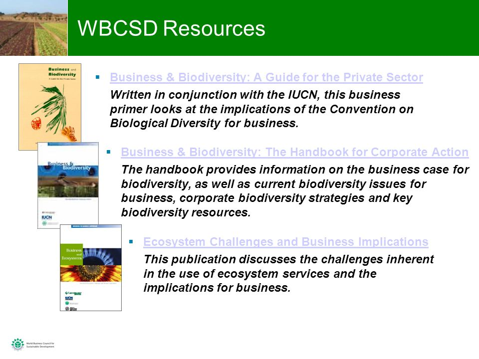 14 WBCSD Resources Ecosystem Challenges and Business Implications This publication discusses the challenges inherent in the use of ecosystem services and the implications for business.