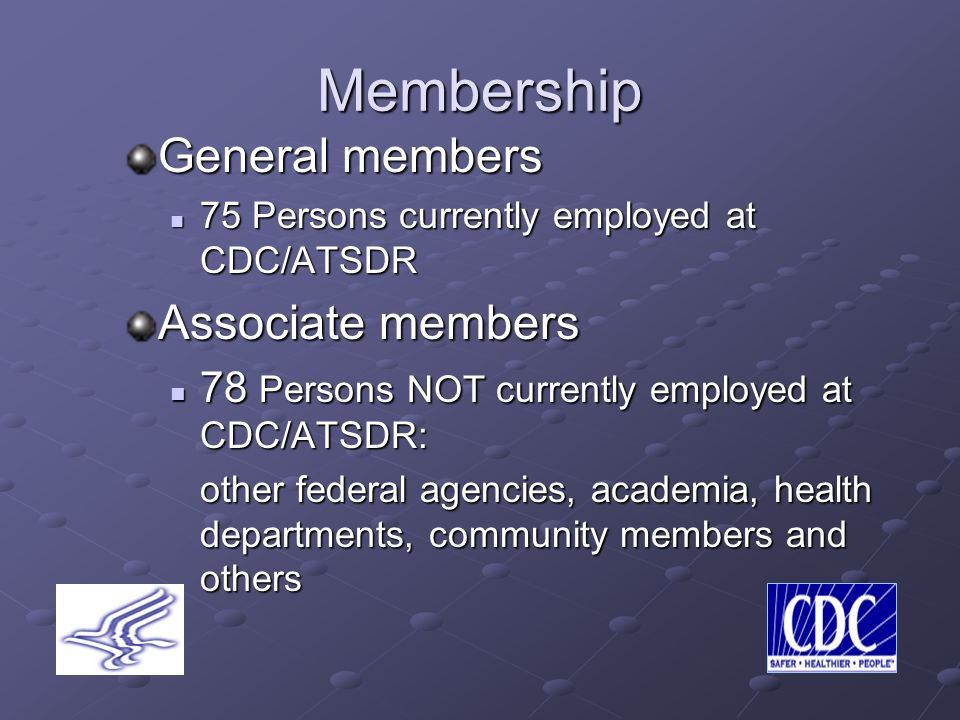 Membership General members 75 Persons currently employed at CDC/ATSDR 75 Persons currently employed at CDC/ATSDR Associate members 78 Persons NOT currently employed at CDC/ATSDR: 78 Persons NOT currently employed at CDC/ATSDR: other federal agencies, academia, health departments, community members and others