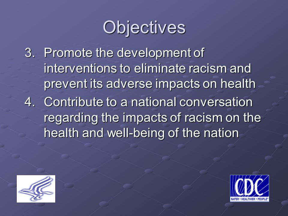 Objectives 3.Promote the development of interventions to eliminate racism and prevent its adverse impacts on health 4.Contribute to a national conversation regarding the impacts of racism on the health and well-being of the nation