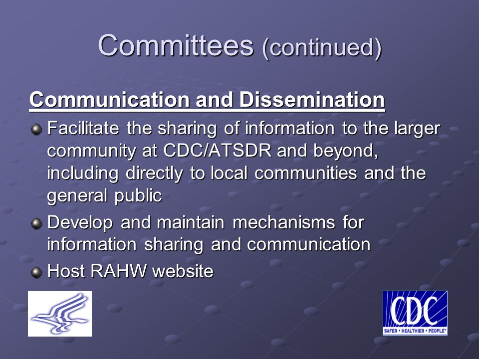 Committees (continued) Communication and Dissemination Facilitate the sharing of information to the larger community at CDC/ATSDR and beyond, including directly to local communities and the general public Develop and maintain mechanisms for information sharing and communication Host RAHW website