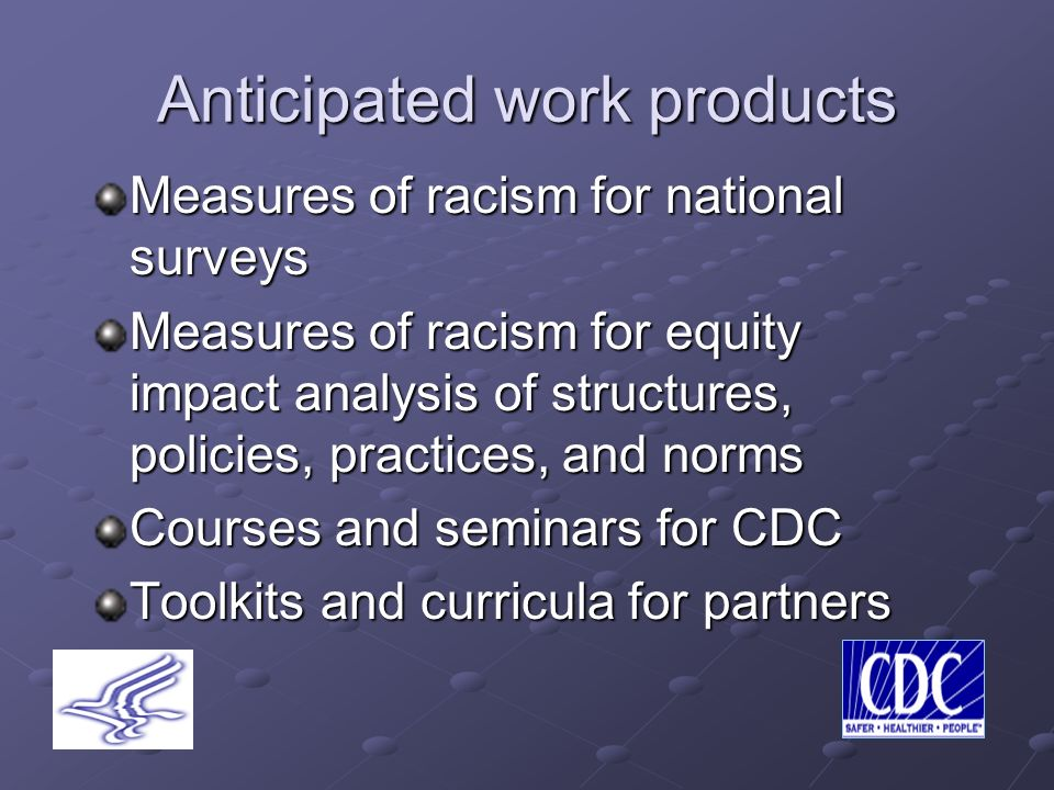 Anticipated work products Measures of racism for national surveys Measures of racism for equity impact analysis of structures, policies, practices, and norms Courses and seminars for CDC Toolkits and curricula for partners