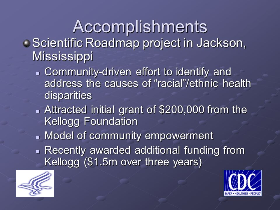 Accomplishments Scientific Roadmap project in Jackson, Mississippi Community-driven effort to identify and address the causes of racial/ethnic health disparities Community-driven effort to identify and address the causes of racial/ethnic health disparities Attracted initial grant of $200,000 from the Kellogg Foundation Attracted initial grant of $200,000 from the Kellogg Foundation Model of community empowerment Model of community empowerment Recently awarded additional funding from Kellogg ($1.5m over three years) Recently awarded additional funding from Kellogg ($1.5m over three years)