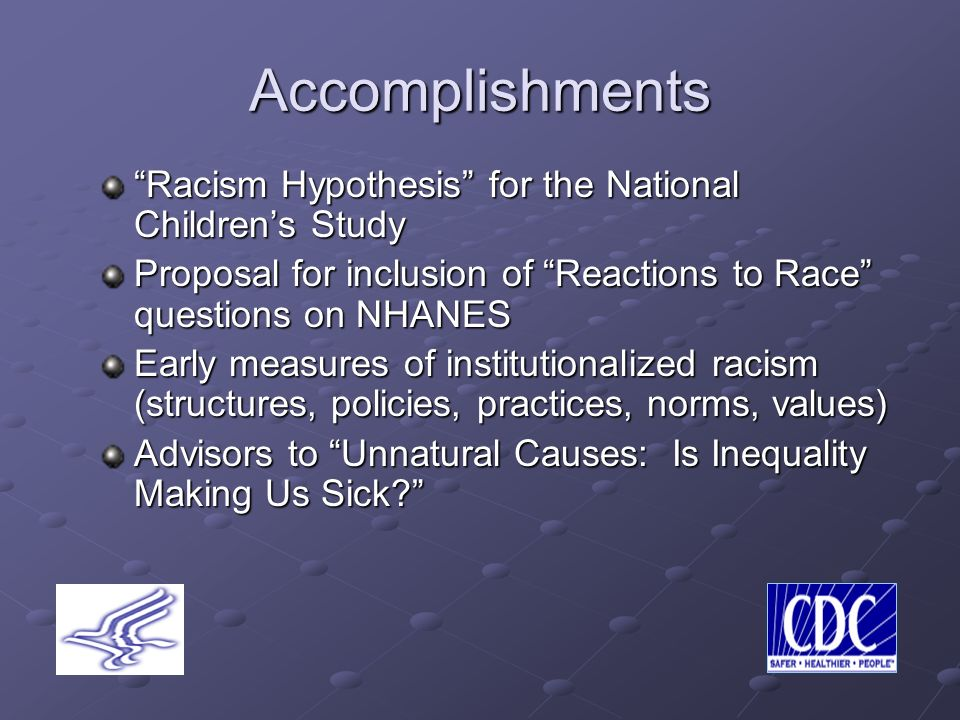 Accomplishments Racism Hypothesis for the National Childrens Study Proposal for inclusion of Reactions to Race questions on NHANES Early measures of institutionalized racism (structures, policies, practices, norms, values) Advisors to Unnatural Causes: Is Inequality Making Us Sick