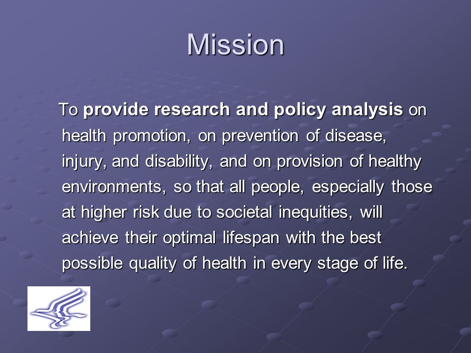 Mission To provide research and policy analysis on health promotion, on prevention of disease, injury, and disability, and on provision of healthy environments, so that all people, especially those at higher risk due to societal inequities, will achieve their optimal lifespan with the best possible quality of health in every stage of life.