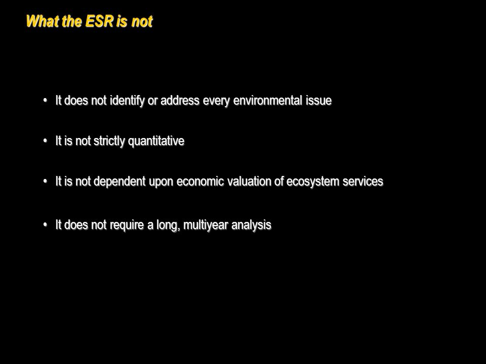 What the ESR is not It is not dependent upon economic valuation of ecosystem servicesIt is not dependent upon economic valuation of ecosystem services It does not identify or address every environmental issueIt does not identify or address every environmental issue It is not strictly quantitativeIt is not strictly quantitative It does not require a long, multiyear analysisIt does not require a long, multiyear analysis