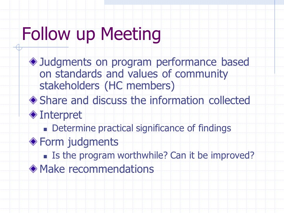Follow up Meeting Judgments on program performance based on standards and values of community stakeholders (HC members) Share and discuss the informat