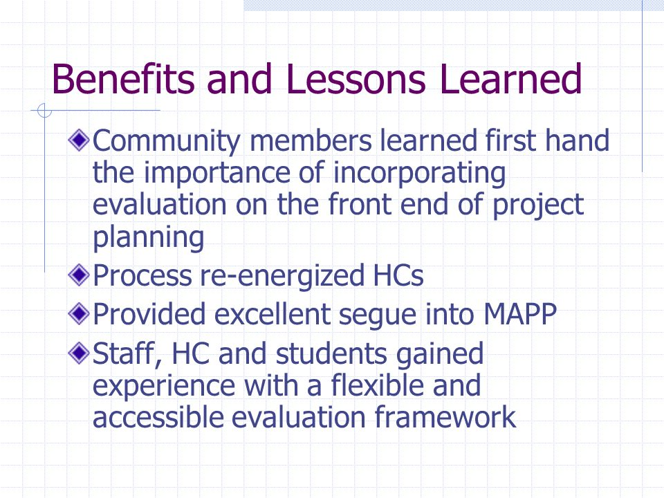 Benefits and Lessons Learned Community members learned first hand the importance of incorporating evaluation on the front end of project planning Proc