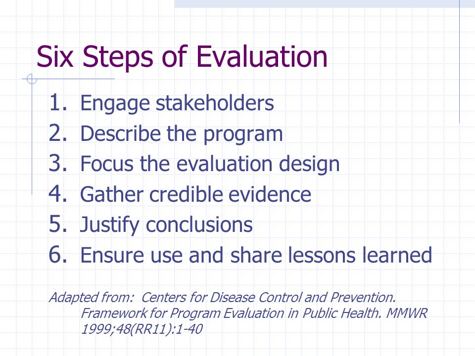 Six Steps of Evaluation 1. Engage stakeholders 2. Describe the program 3. Focus the evaluation design 4. Gather credible evidence 5. Justify conclusio