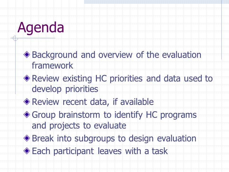 Agenda Background and overview of the evaluation framework Review existing HC priorities and data used to develop priorities Review recent data, if av