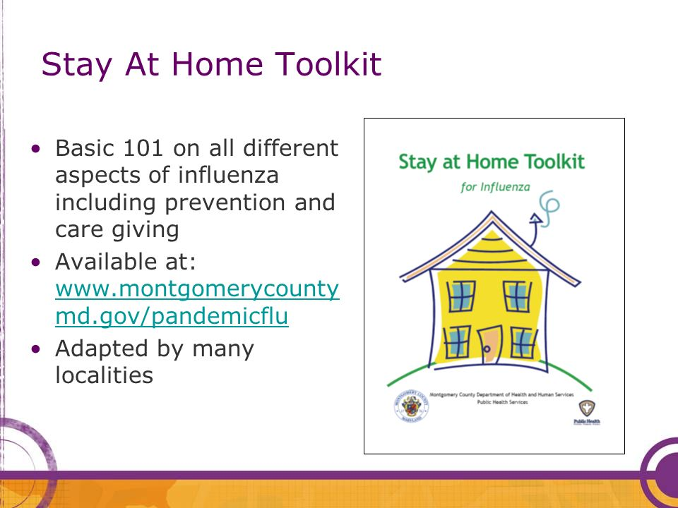 Stay At Home Toolkit Basic 101 on all different aspects of influenza including prevention and care giving Available at: www.montgomerycounty md.gov/pandemicflu www.montgomerycounty md.gov/pandemicflu Adapted by many localities