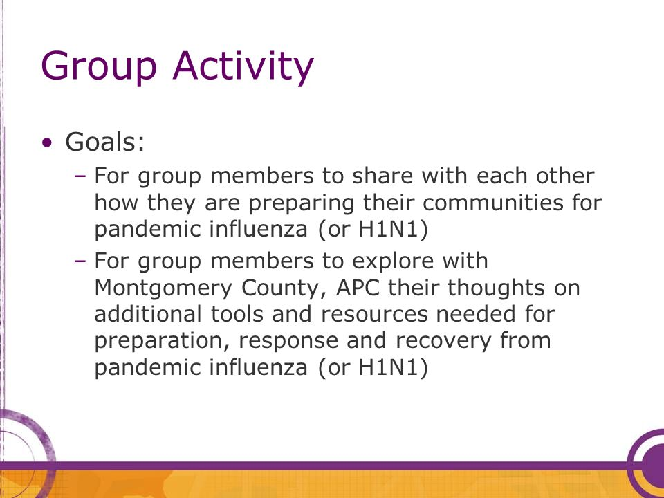 Group Activity Goals: –For group members to share with each other how they are preparing their communities for pandemic influenza (or H1N1) –For group members to explore with Montgomery County, APC their thoughts on additional tools and resources needed for preparation, response and recovery from pandemic influenza (or H1N1)