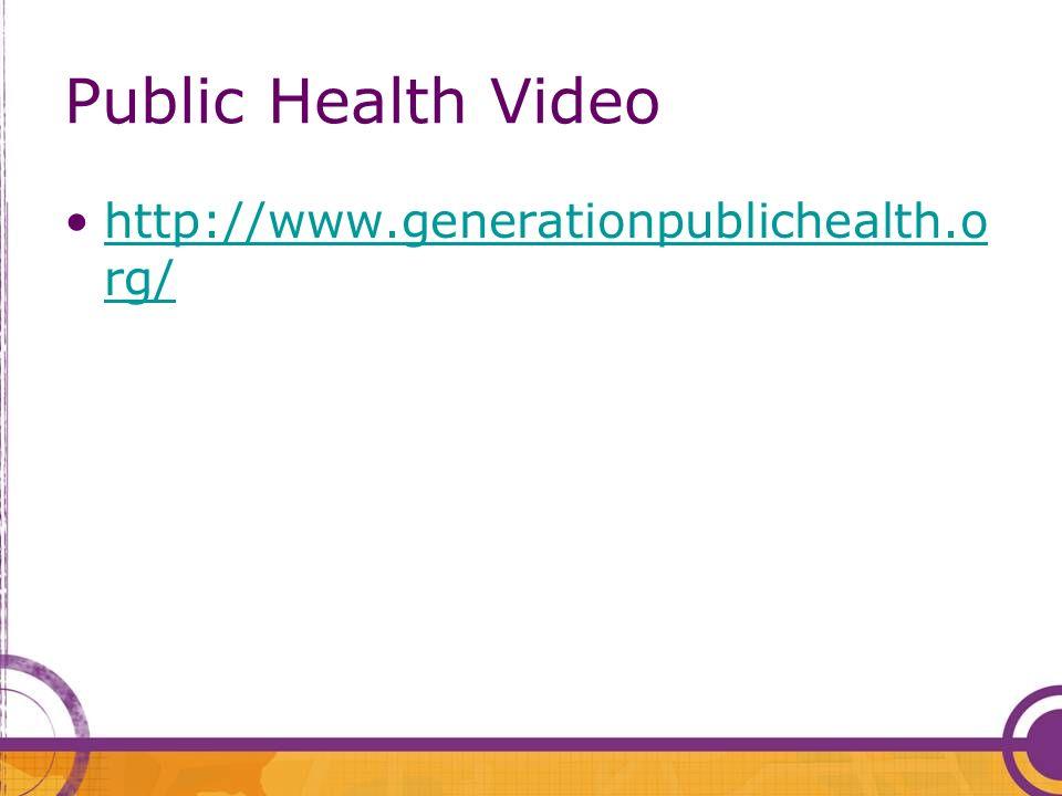 Public Health Video http://www.generationpublichealth.o rg/http://www.generationpublichealth.o rg/