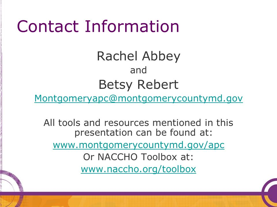 Contact Information Rachel Abbey and Betsy Rebert Montgomeryapc@montgomerycountymd.gov All tools and resources mentioned in this presentation can be found at: www.montgomerycountymd.gov/apc Or NACCHO Toolbox at: www.naccho.org/toolbox