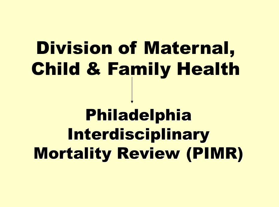 Philadelphia Interdisciplinary Mortality Review (PIMR) Division of Maternal, Child & Family Health
