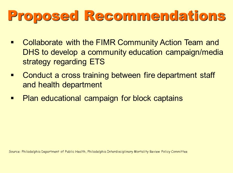 Proposed Recommendations Collaborate with the FIMR Community Action Team and DHS to develop a community education campaign/media strategy regarding ETS Conduct a cross training between fire department staff and health department Plan educational campaign for block captains Source: Philadelphia Department of Public Health, Philadelphia Interdisciplinary Mortality Review Policy Committee