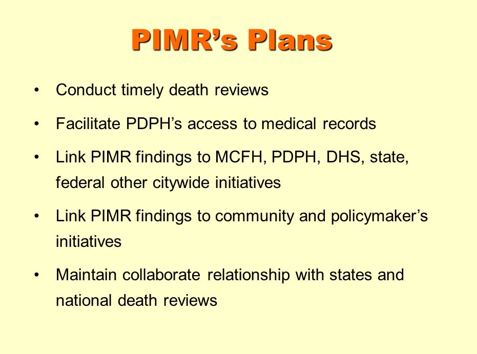 PIMRs Plans Conduct timely death reviews Facilitate PDPHs access to medical records Link PIMR findings to MCFH, PDPH, DHS, state, federal other citywide initiatives Link PIMR findings to community and policymakers initiatives Maintain collaborate relationship with states and national death reviews