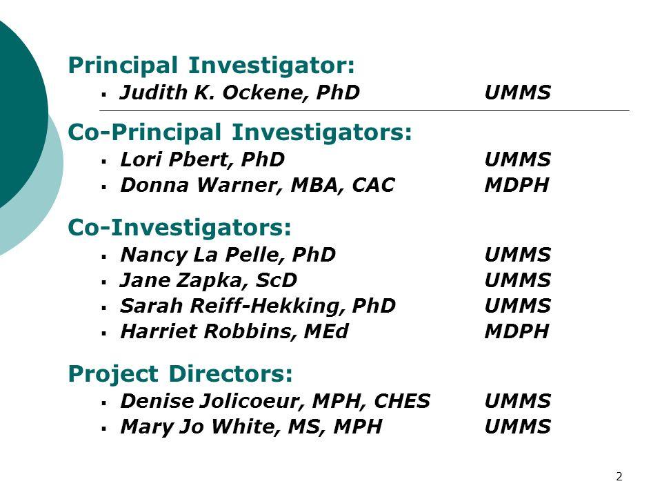 2 Principal Investigator: Judith K. Ockene, PhD UMMS Co-Principal Investigators: Lori Pbert, PhD UMMS Donna Warner, MBA, CAC MDPH Co-Investigators: Na