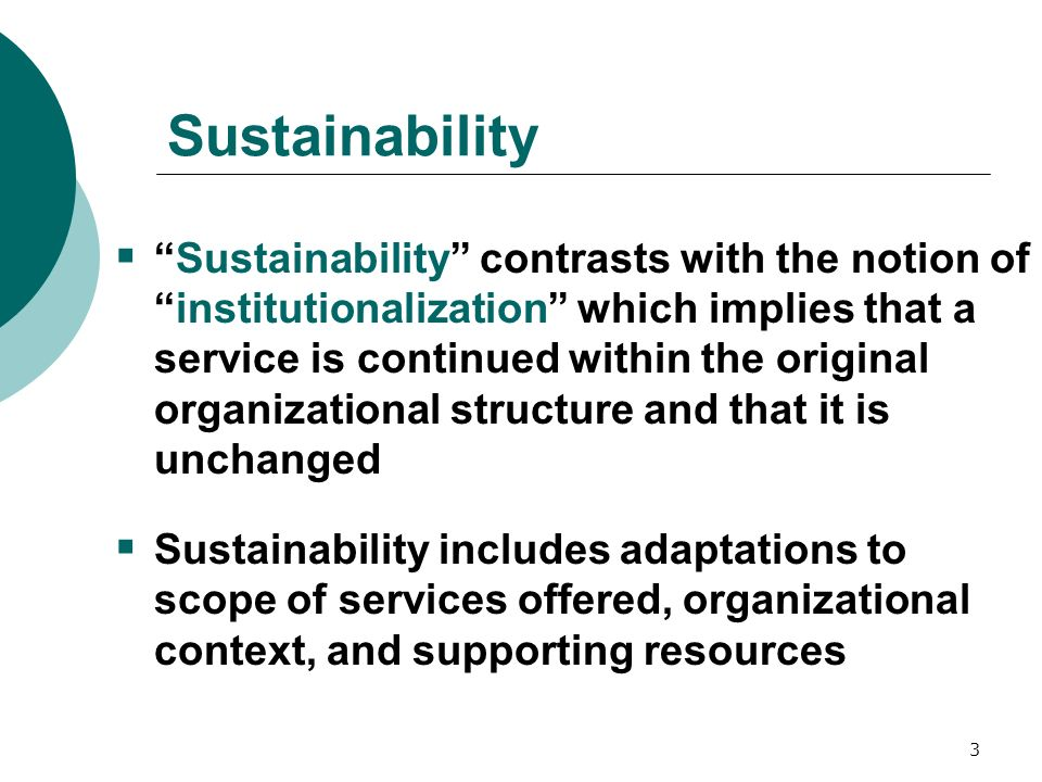 3 Sustainability Sustainability contrasts with the notion ofinstitutionalization which implies that a service is continued within the original organizational structure and that it is unchanged Sustainability includes adaptations to scope of services offered, organizational context, and supporting resources