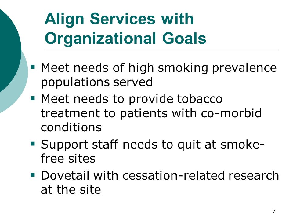 7 Align Services with Organizational Goals Meet needs of high smoking prevalence populations served Meet needs to provide tobacco treatment to patients with co-morbid conditions Support staff needs to quit at smoke- free sites Dovetail with cessation-related research at the site