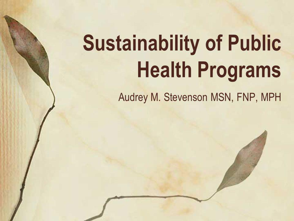Sustainability of Public Health Programs Audrey M. Stevenson MSN, FNP, MPH