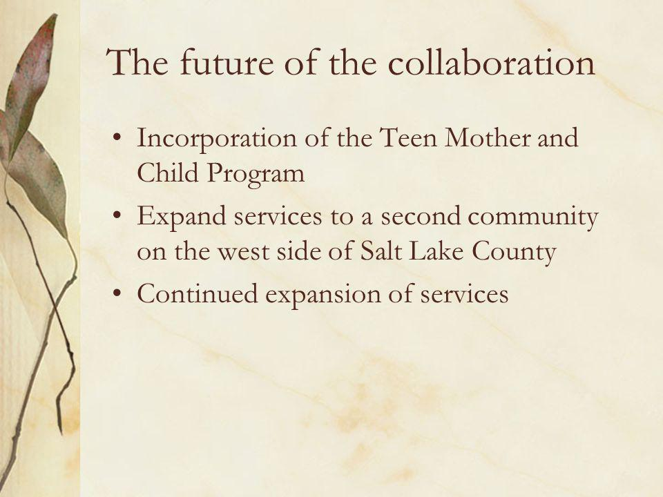 The future of the collaboration Incorporation of the Teen Mother and Child Program Expand services to a second community on the west side of Salt Lake County Continued expansion of services