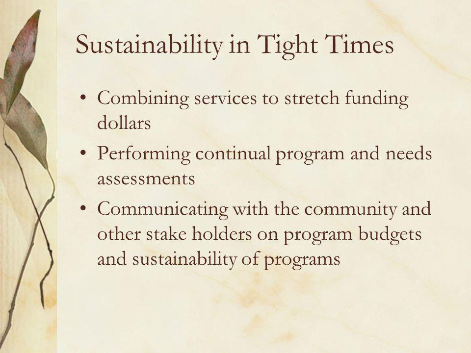 Sustainability in Tight Times Combining services to stretch funding dollars Performing continual program and needs assessments Communicating with the community and other stake holders on program budgets and sustainability of programs