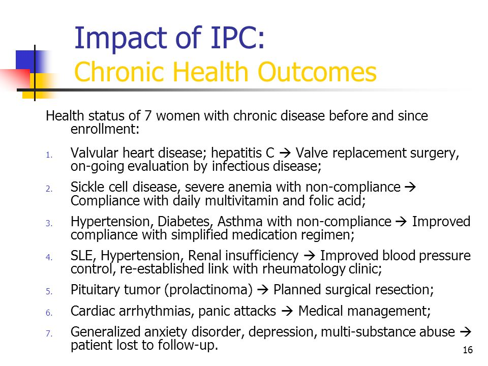 16 Impact of IPC: Chronic Health Outcomes Health status of 7 women with chronic disease before and since enrollment: 1. Valvular heart disease; hepati