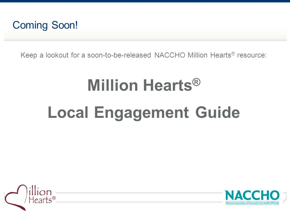 Coming Soon! Keep a lookout for a soon-to-be-released NACCHO Million Hearts ® resource: Million Hearts ® Local Engagement Guide