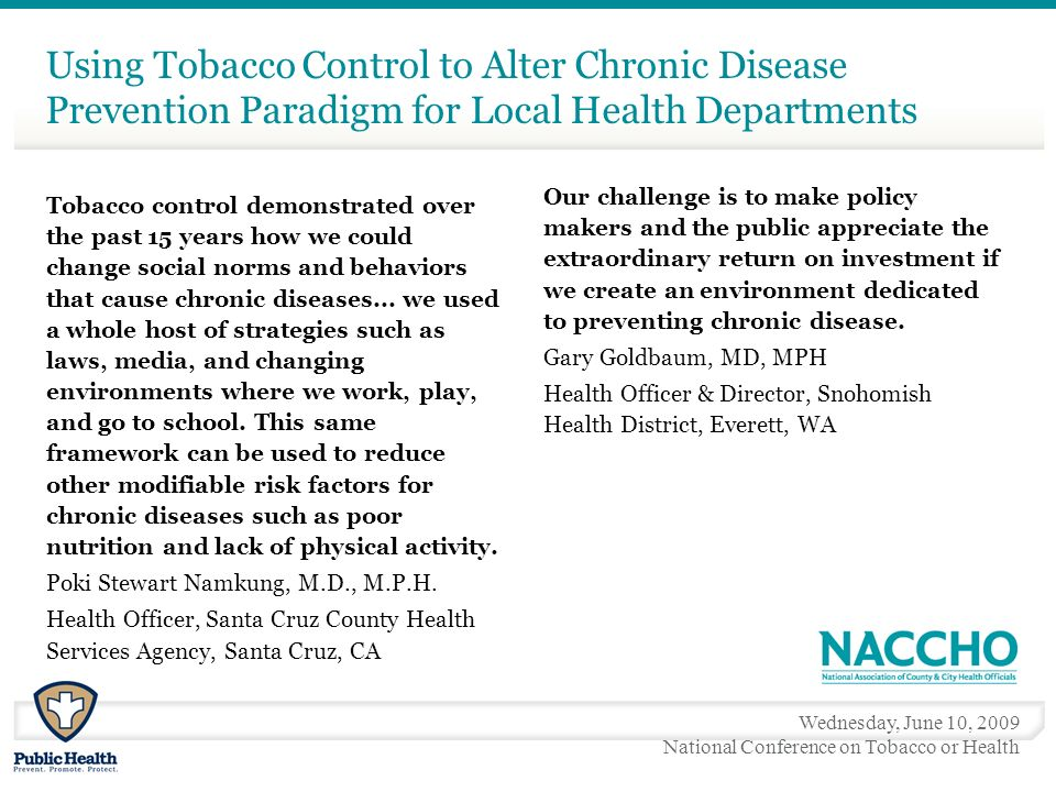 Wednesday, June 10, 2009 National Conference on Tobacco or Health Using Tobacco Control to Alter Chronic Disease Prevention Paradigm for Local Health Departments Tobacco control demonstrated over the past 15 years how we could change social norms and behaviors that cause chronic diseases...