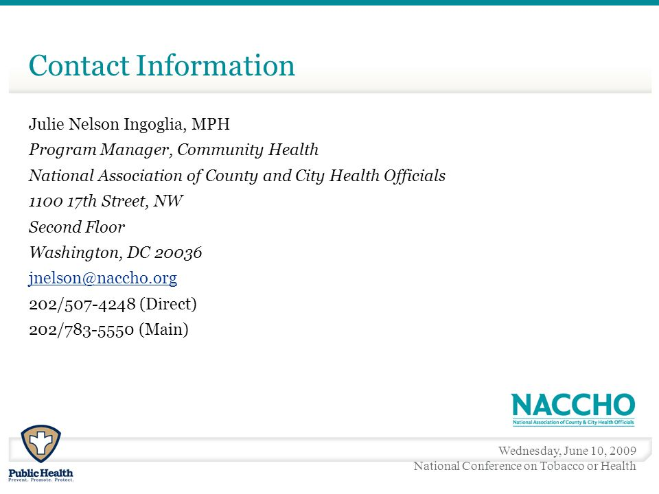 Wednesday, June 10, 2009 National Conference on Tobacco or Health Contact Information Julie Nelson Ingoglia, MPH Program Manager, Community Health National Association of County and City Health Officials 1100 17th Street, NW Second Floor Washington, DC 20036 jnelson@naccho.org 202/507-4248 (Direct) 202/783-5550 (Main)