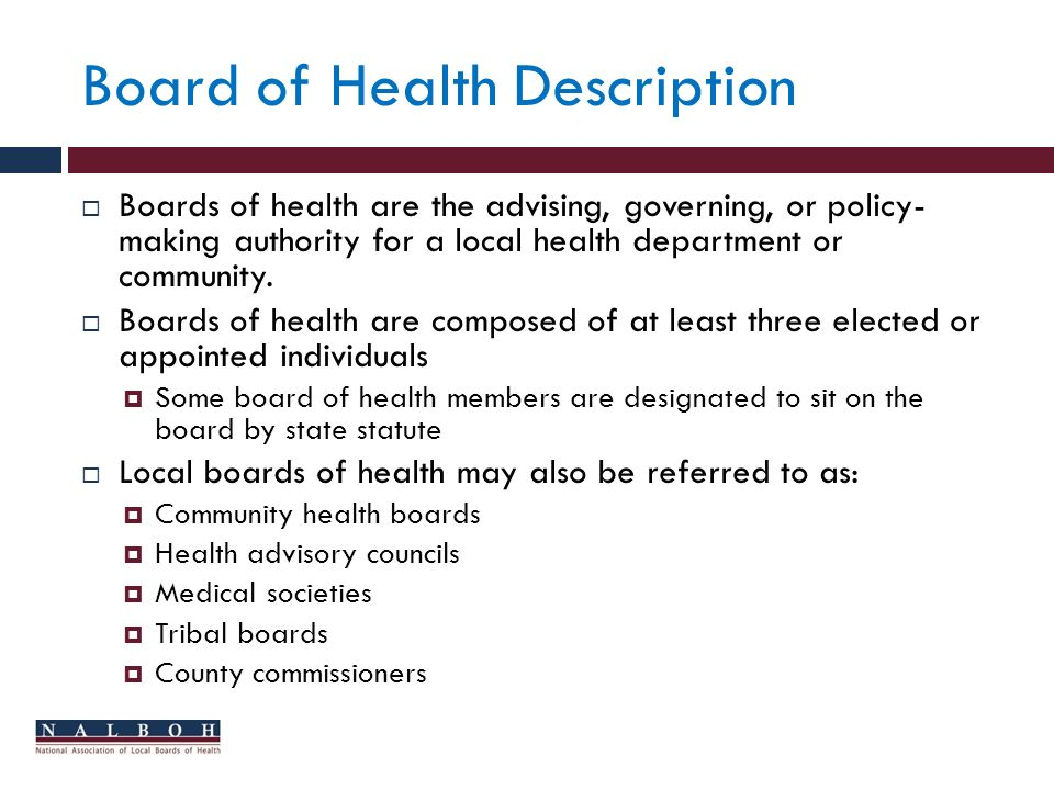 Board of Health Description Boards of health are the advising, governing, or policy- making authority for a local health department or community.