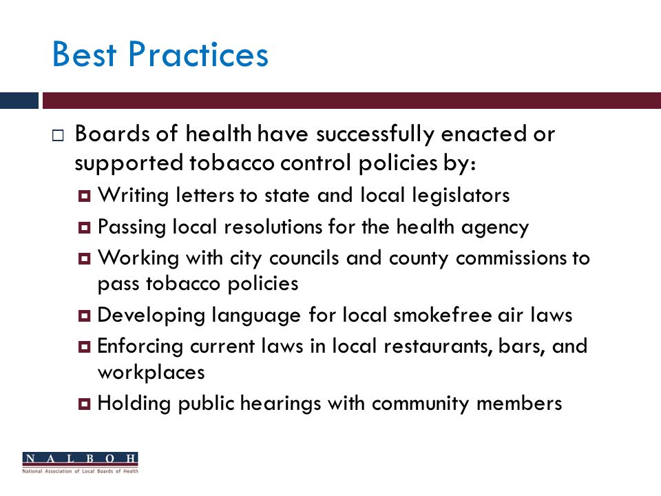 Best Practices Boards of health have successfully enacted or supported tobacco control policies by: Writing letters to state and local legislators Passing local resolutions for the health agency Working with city councils and county commissions to pass tobacco policies Developing language for local smokefree air laws Enforcing current laws in local restaurants, bars, and workplaces Holding public hearings with community members