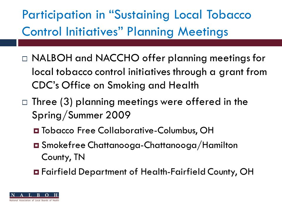 Participation in Sustaining Local Tobacco Control Initiatives Planning Meetings NALBOH and NACCHO offer planning meetings for local tobacco control initiatives through a grant from CDCs Office on Smoking and Health Three (3) planning meetings were offered in the Spring/Summer 2009 Tobacco Free Collaborative-Columbus, OH Smokefree Chattanooga-Chattanooga/Hamilton County, TN Fairfield Department of Health-Fairfield County, OH