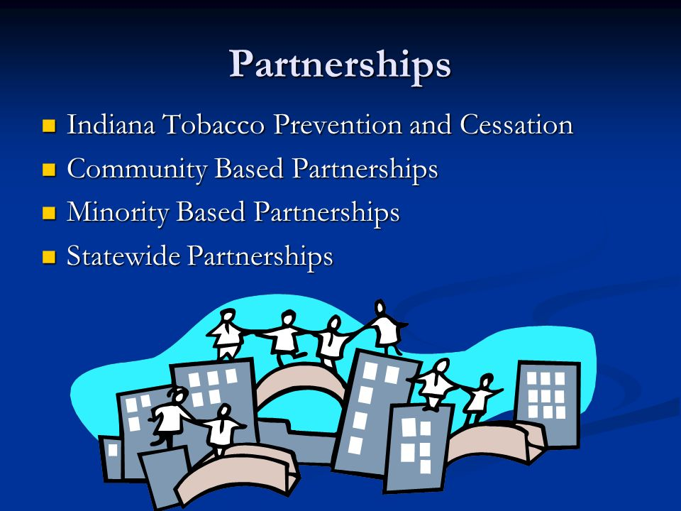 Partnerships Indiana Tobacco Prevention and Cessation Indiana Tobacco Prevention and Cessation Community Based Partnerships Community Based Partnerships Minority Based Partnerships Minority Based Partnerships Statewide Partnerships Statewide Partnerships