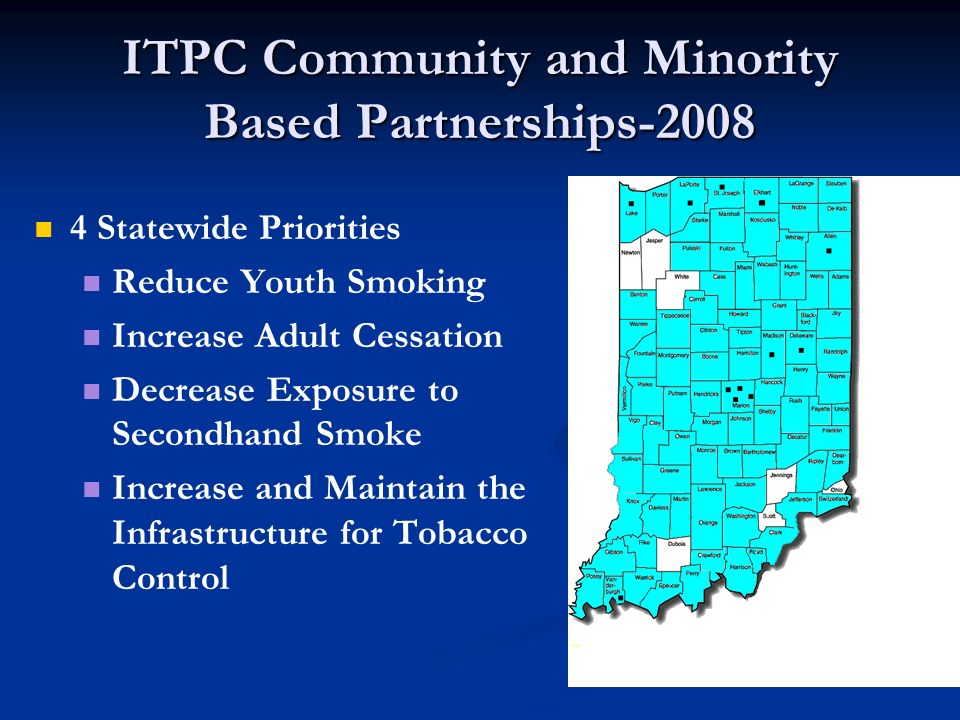 ITPC Community and Minority Based Partnerships-2008 4 Statewide Priorities Reduce Youth Smoking Increase Adult Cessation Decrease Exposure to Secondhand Smoke Increase and Maintain the Infrastructure for Tobacco Control