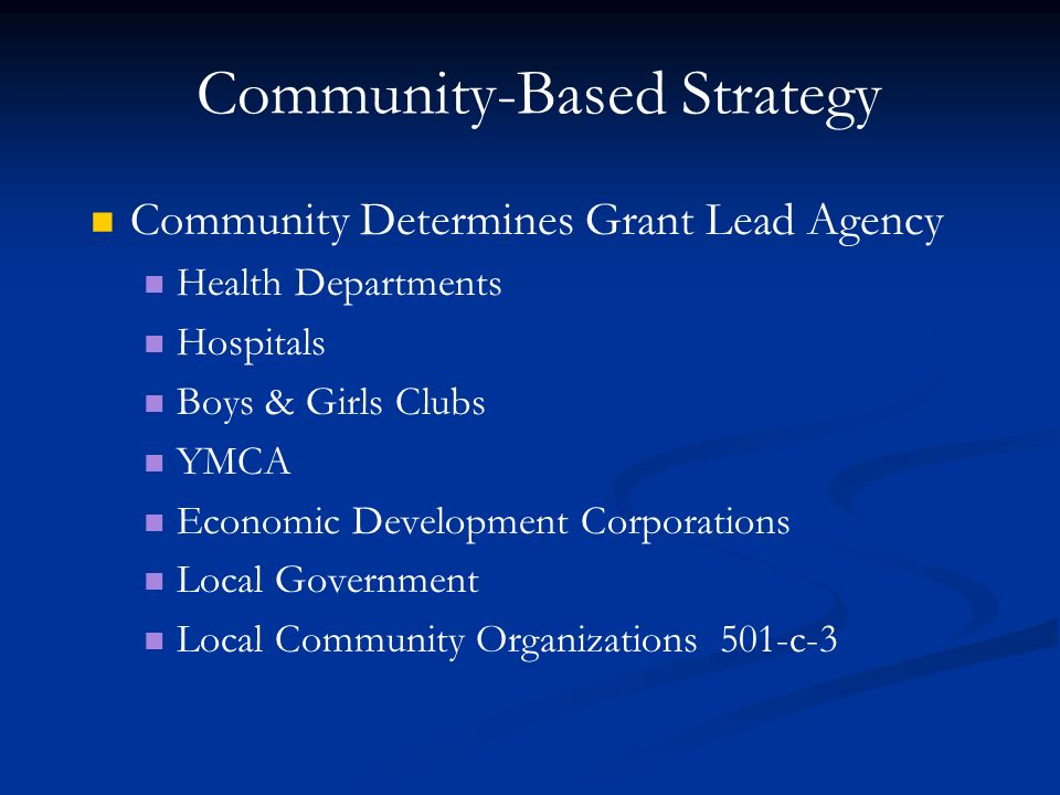 Community-Based Strategy Community Determines Grant Lead Agency Health Departments Hospitals Boys & Girls Clubs YMCA Economic Development Corporations Local Government Local Community Organizations 501-c-3