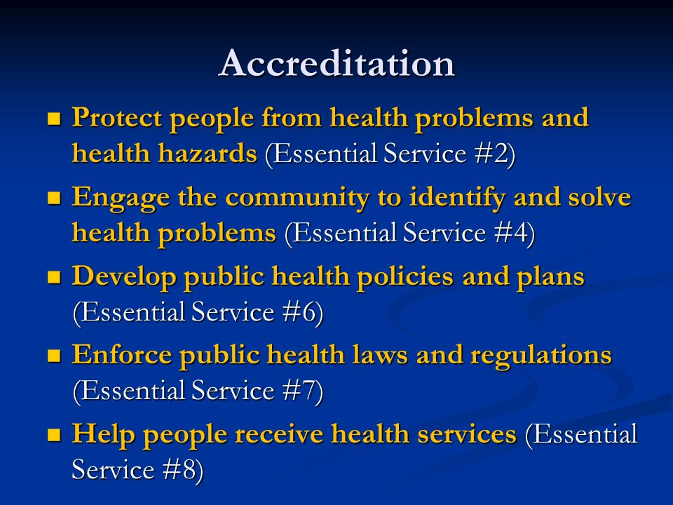 Accreditation Protect people from health problems and health hazards (Essential Service #2) Protect people from health problems and health hazards (Essential Service #2) Engage the community to identify and solve health problems (Essential Service #4) Engage the community to identify and solve health problems (Essential Service #4) Develop public health policies and plans (Essential Service #6) Develop public health policies and plans (Essential Service #6) Enforce public health laws and regulations (Essential Service #7) Enforce public health laws and regulations (Essential Service #7) Help people receive health services (Essential Service #8) Help people receive health services (Essential Service #8)